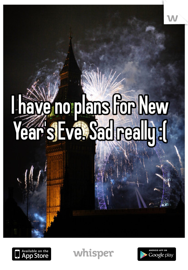 I have no plans for New Year's Eve. Sad really :(