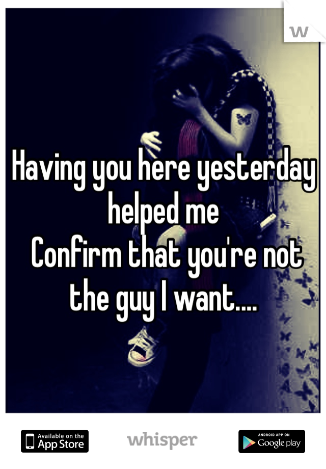 Having you here yesterday helped me  Confirm that you're not the guy I want....