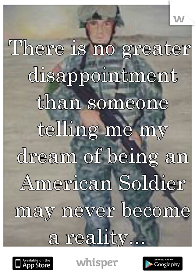 There is no greater disappointment than someone telling me my dream of being an American Soldier may never become a reality...