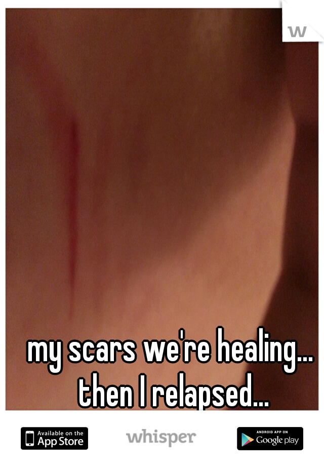 my scars we're healing... then I relapsed...