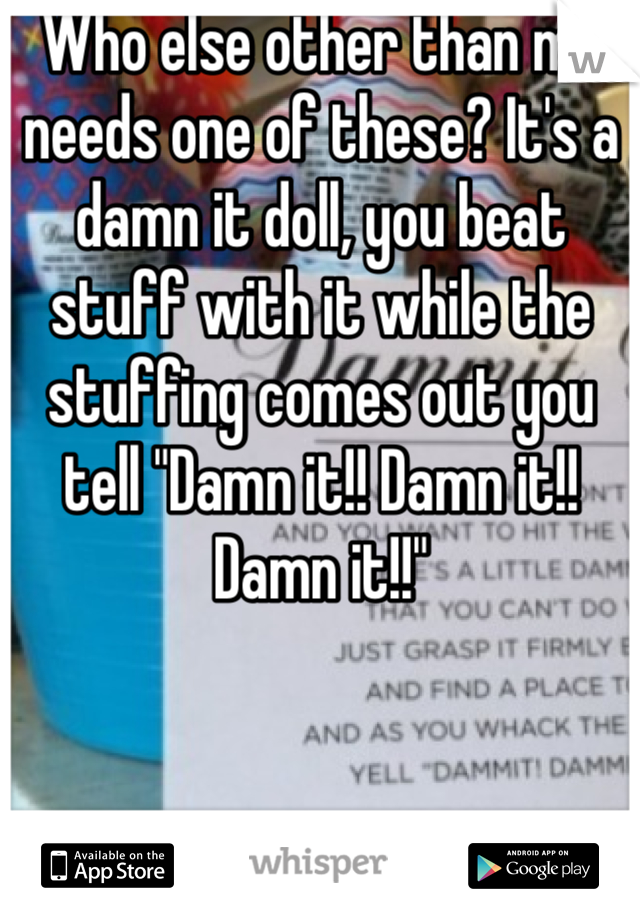 """Who else other than me needs one of these? It's a damn it doll, you beat stuff with it while the stuffing comes out you tell """"Damn it!! Damn it!! Damn it!!"""""""