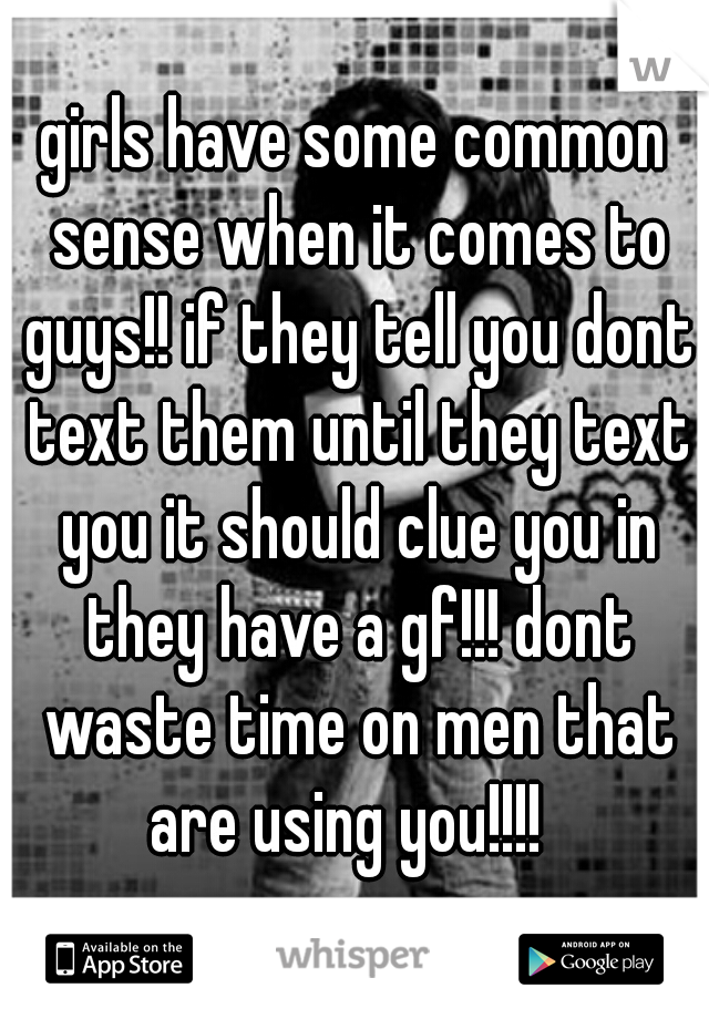 girls have some common sense when it comes to guys!! if they tell you dont text them until they text you it should clue you in they have a gf!!! dont waste time on men that are using you!!!!