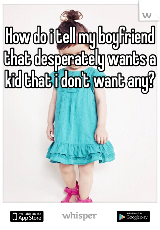 How do i tell my boyfriend that desperately wants a kid that i don't want any?