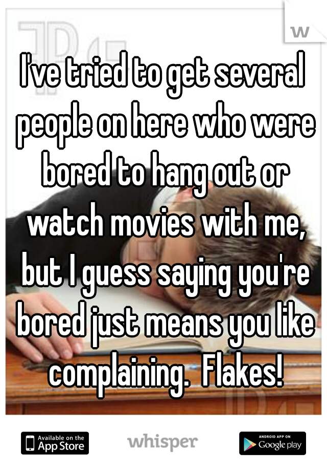 I've tried to get several people on here who were bored to hang out or watch movies with me, but I guess saying you're bored just means you like complaining.  Flakes!