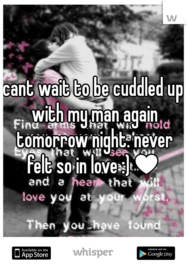cant wait to be cuddled up with my man again tomorrow night. never felt so in love :)♥
