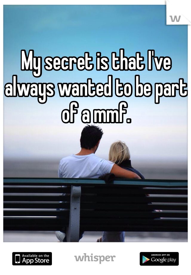 My secret is that I've always wanted to be part of a mmf.