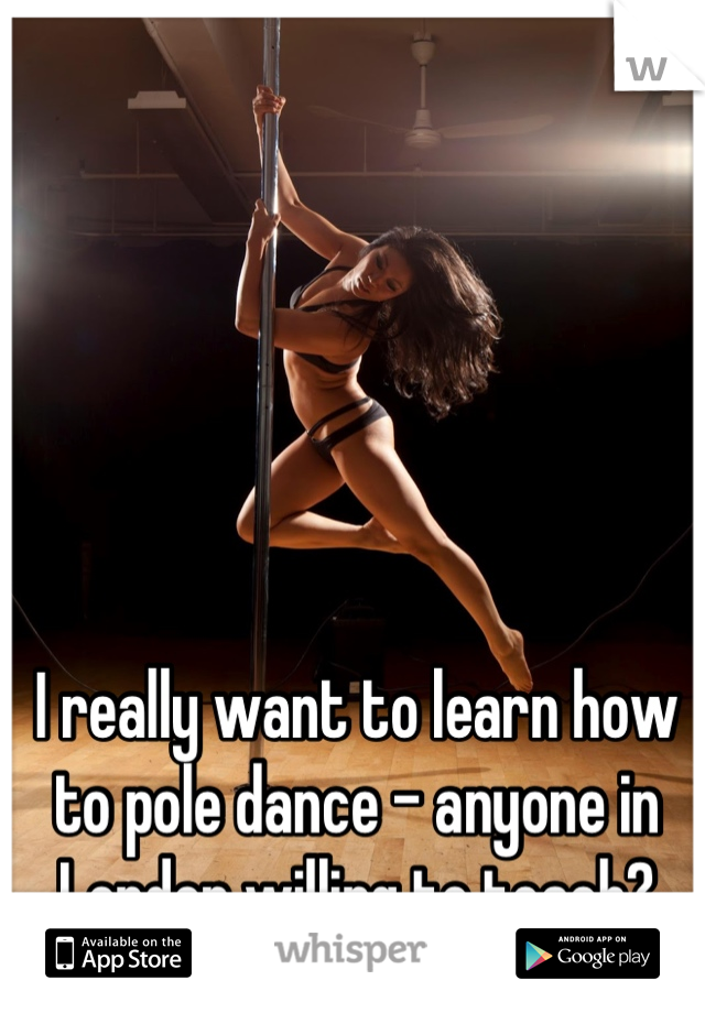 I really want to learn how to pole dance - anyone in London willing to teach? 19/f