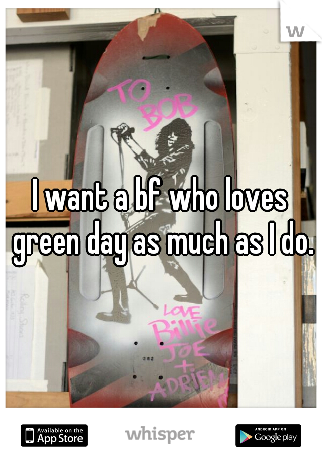 I want a bf who loves green day as much as I do.