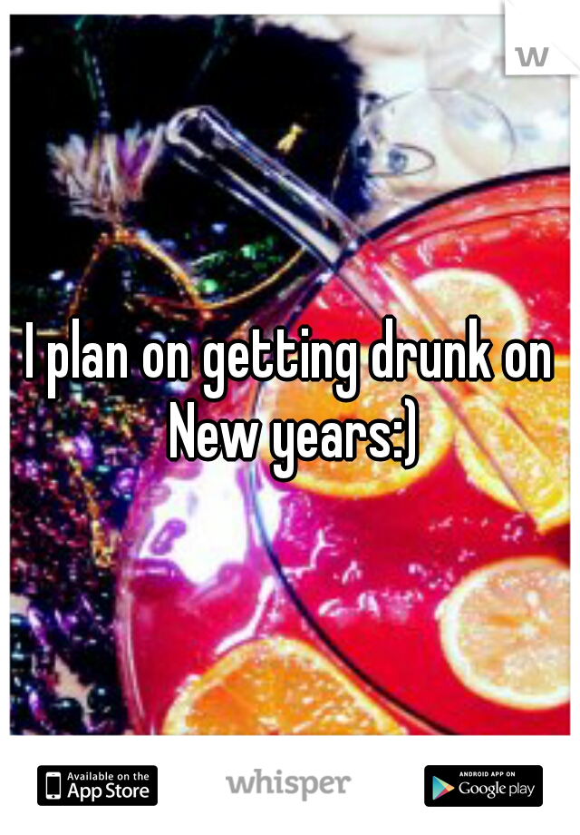 I plan on getting drunk on New years:)