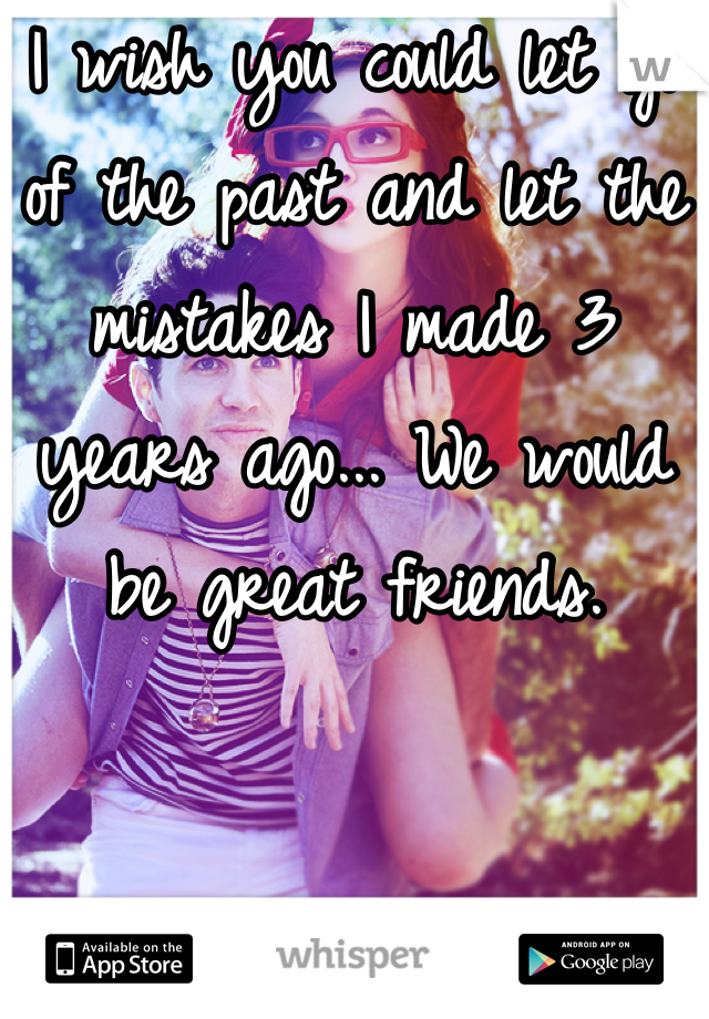 I wish you could let go of the past and let the mistakes I made 3 years ago... We would be great friends.