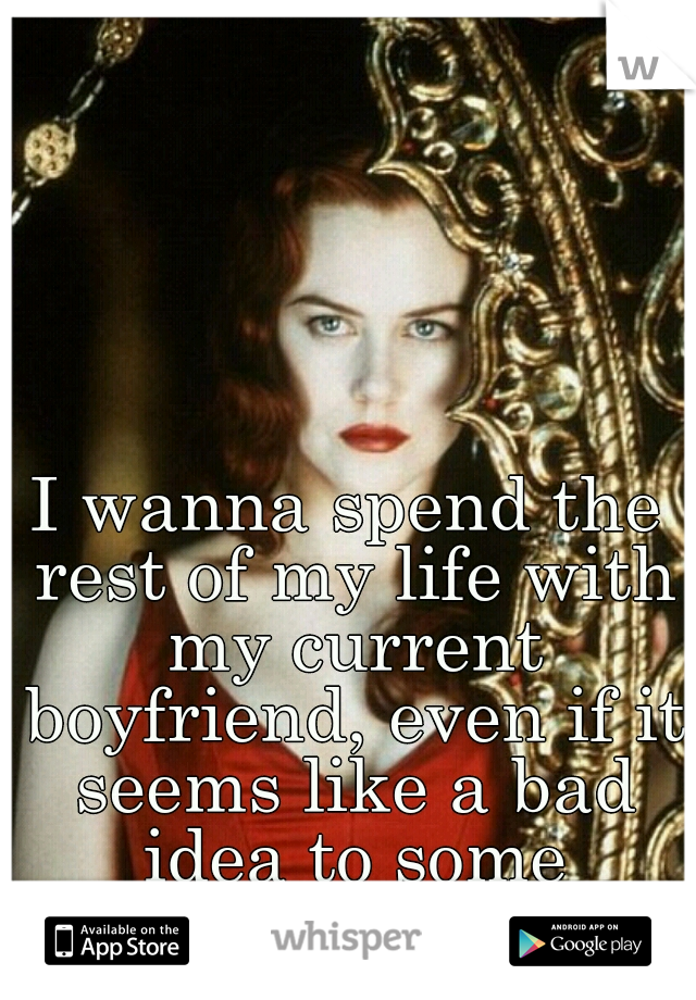 I wanna spend the rest of my life with my current boyfriend, even if it seems like a bad idea to some people.