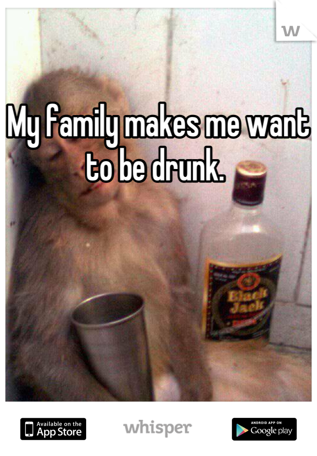 My family makes me want to be drunk.