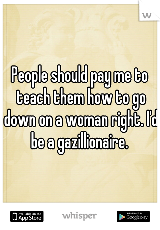 People should pay me to teach them how to go down on a woman right. I'd be a gazillionaire.