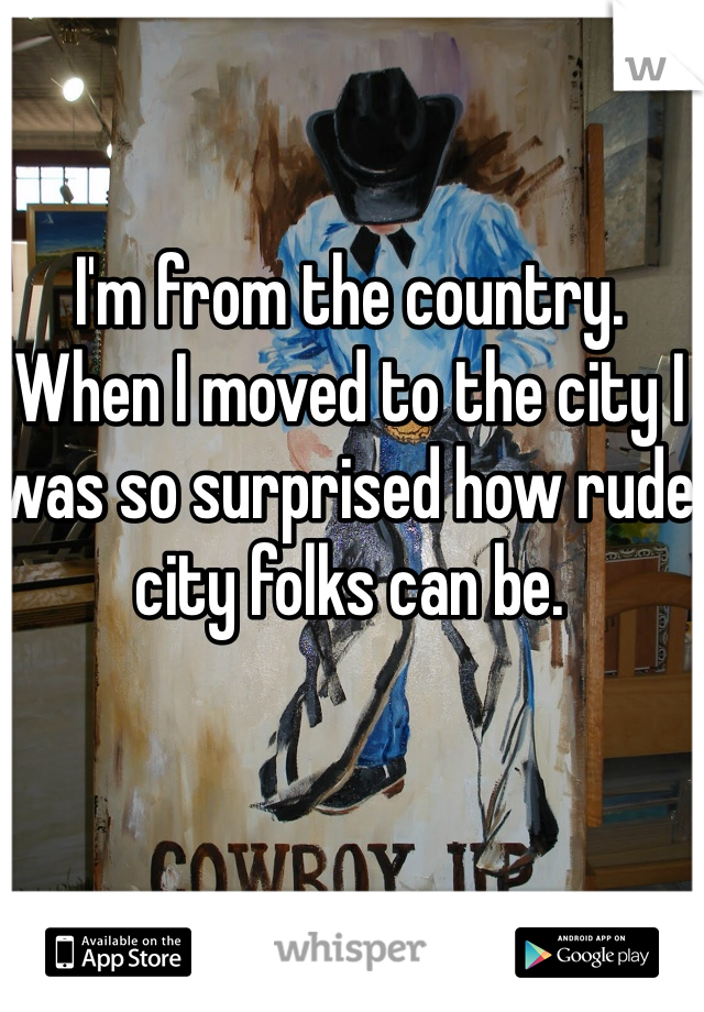 I'm from the country. When I moved to the city I was so surprised how rude city folks can be.