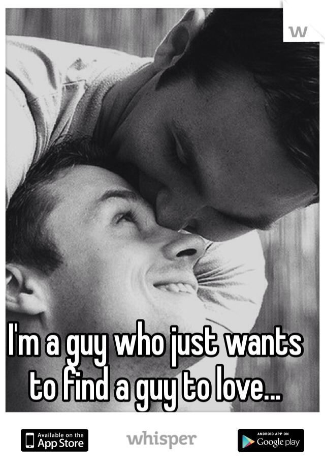 I'm a guy who just wants to find a guy to love...
