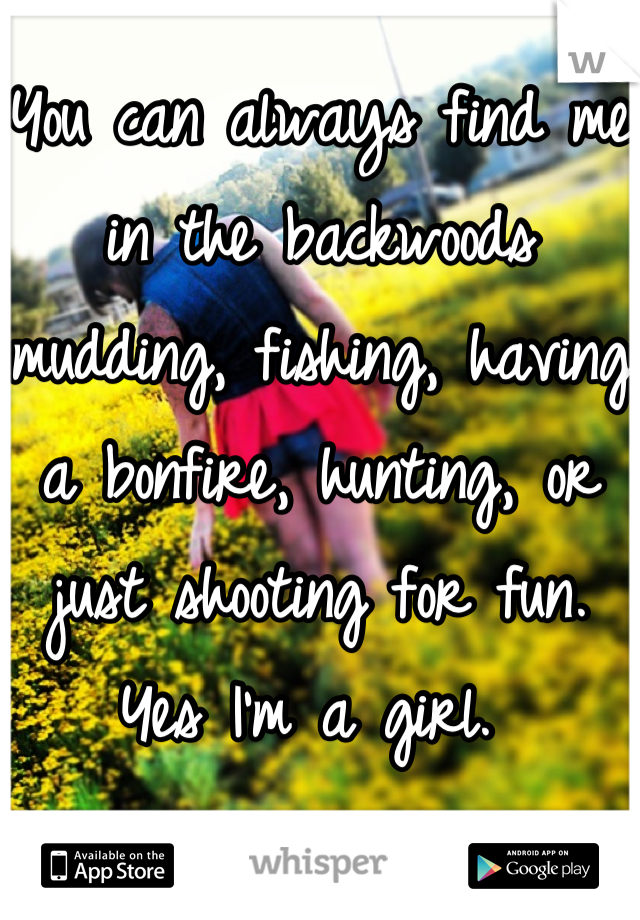 You can always find me in the backwoods mudding, fishing, having a bonfire, hunting, or just shooting for fun. Yes I'm a girl.