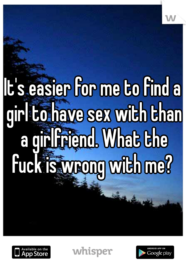 It's easier for me to find a girl to have sex with than a girlfriend. What the fuck is wrong with me?