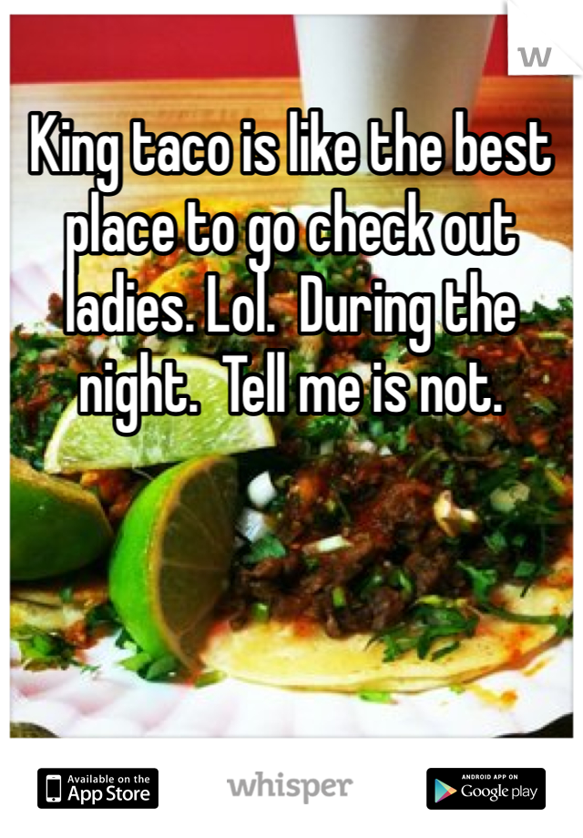King taco is like the best place to go check out ladies. Lol.  During the night.  Tell me is not.