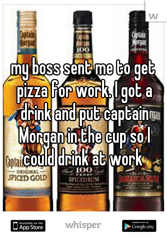 my boss sent me to get pizza for work. I got a drink and put captain Morgan in the cup so I could drink at work
