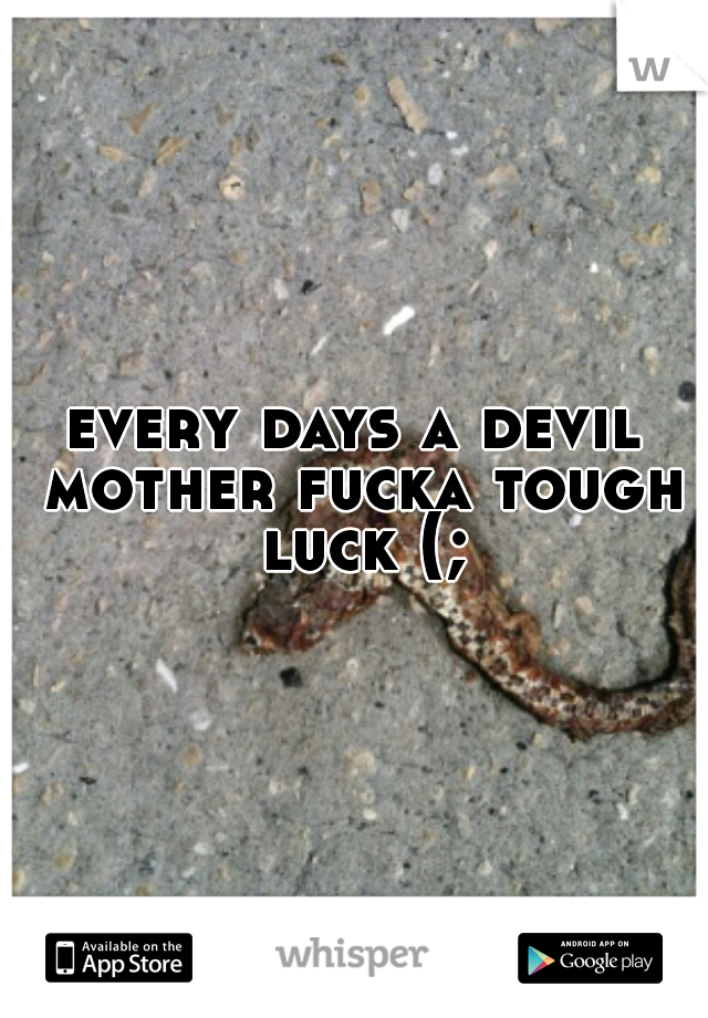 every days a devil mother fucka tough luck (;