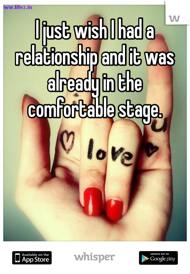 I just wish I had a relationship and it was already in the comfortable stage.