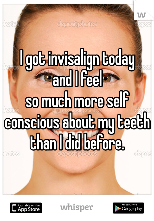 I got invisalign today  and I feel  so much more self conscious about my teeth  than I did before.