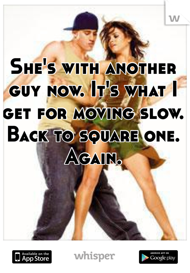 She's with another guy now. It's what I get for moving slow. Back to square one. Again.