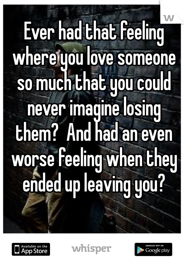 Ever had that feeling where you love someone so much that you could never imagine losing them?  And had an even worse feeling when they ended up leaving you?