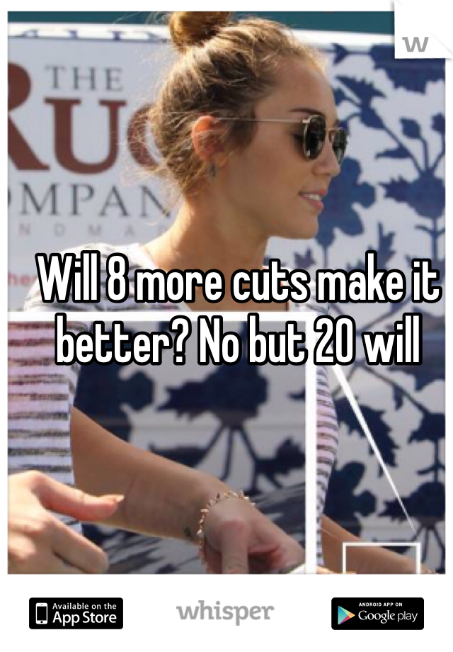 Will 8 more cuts make it better? No but 20 will