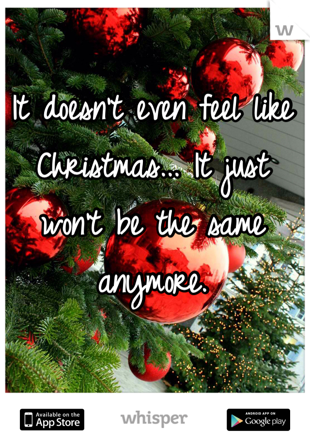 It doesn't even feel like Christmas... It just won't be the same anymore.