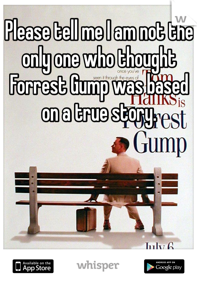 Please tell me I am not the only one who thought Forrest Gump was based on a true story.