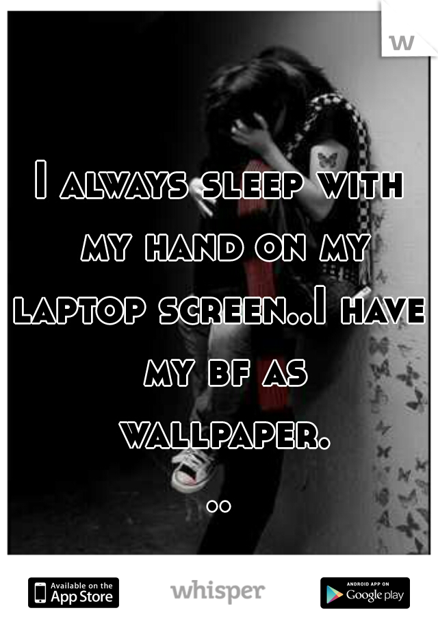 I always sleep with my hand on my laptop screen..I have my bf as wallpaper...
