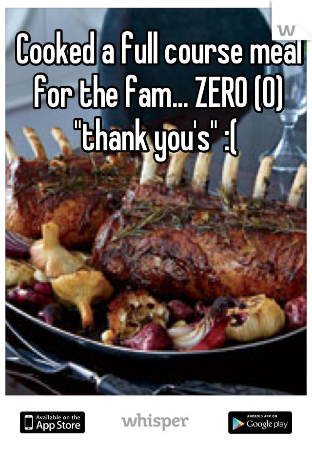 """Cooked a full course meal for the fam... ZERO (0) """"thank you's"""" :("""