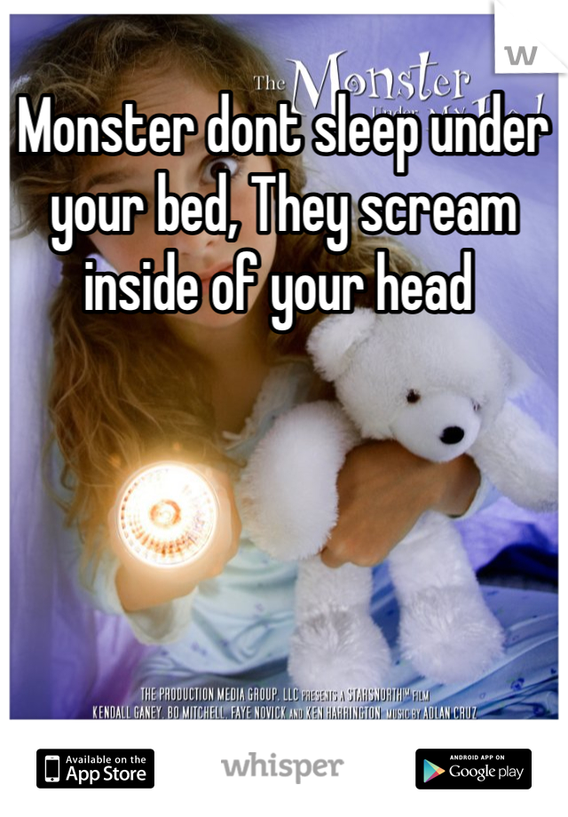 Monster dont sleep under your bed, They scream inside of your head