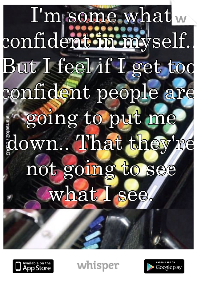 I'm some what confident in myself.. But I feel if I get too confident people are going to put me down.. That they're not going to see what I see.