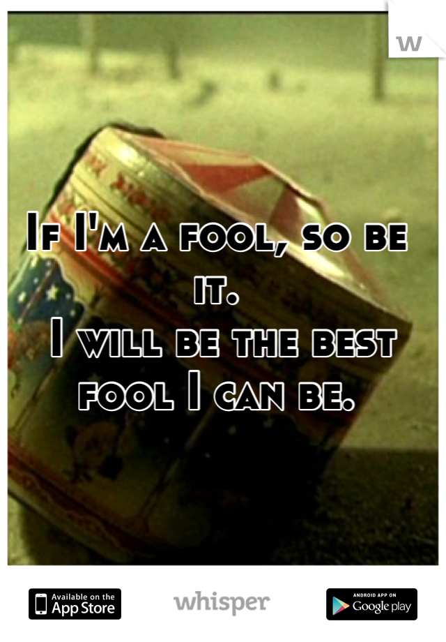 If I'm a fool, so be it.  I will be the best fool I can be.