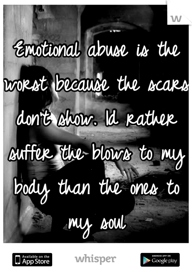 Emotional abuse is the worst because the scars don't show. Id rather suffer the blows to my body than the ones to my soul