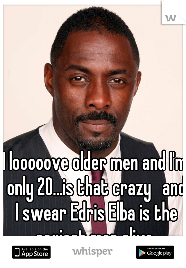 I looooove older men and I'm only 20...is that crazy   and I swear Edris Elba is the sexiest man alive