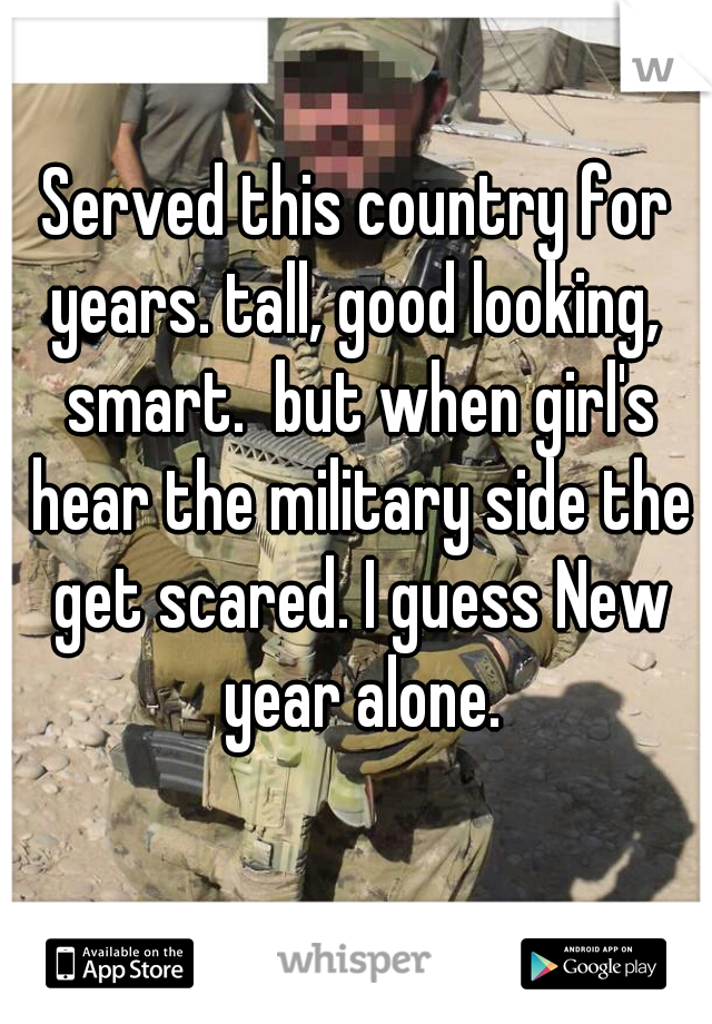 Served this country for years. tall, good looking,  smart.  but when girl's hear the military side the get scared. I guess New year alone.