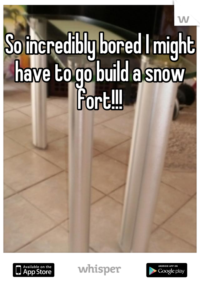 So incredibly bored I might have to go build a snow fort!!!