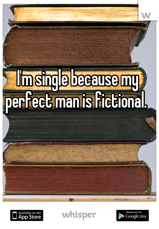 I'm single because my perfect man is fictional.