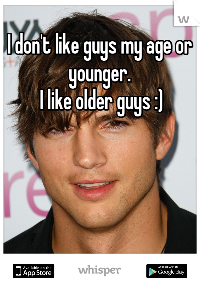 I don't like guys my age or younger.   I like older guys :)