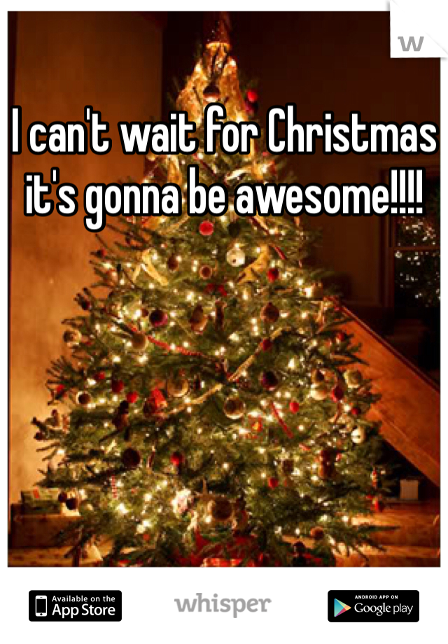 I can't wait for Christmas it's gonna be awesome!!!!