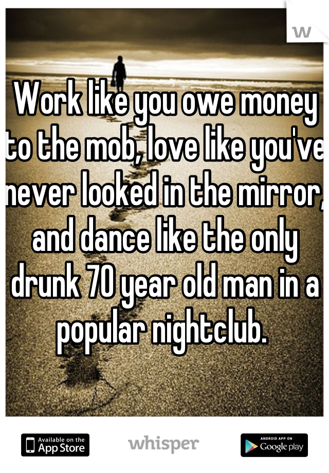 Work like you owe money to the mob, love like you've never looked in the mirror, and dance like the only drunk 70 year old man in a popular nightclub.