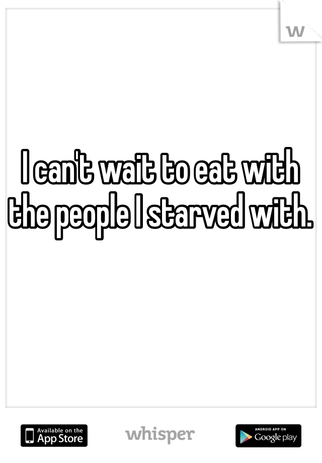 I can't wait to eat with the people I starved with.