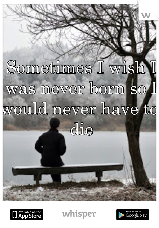 Sometimes I wish I was never born so I would never have to die