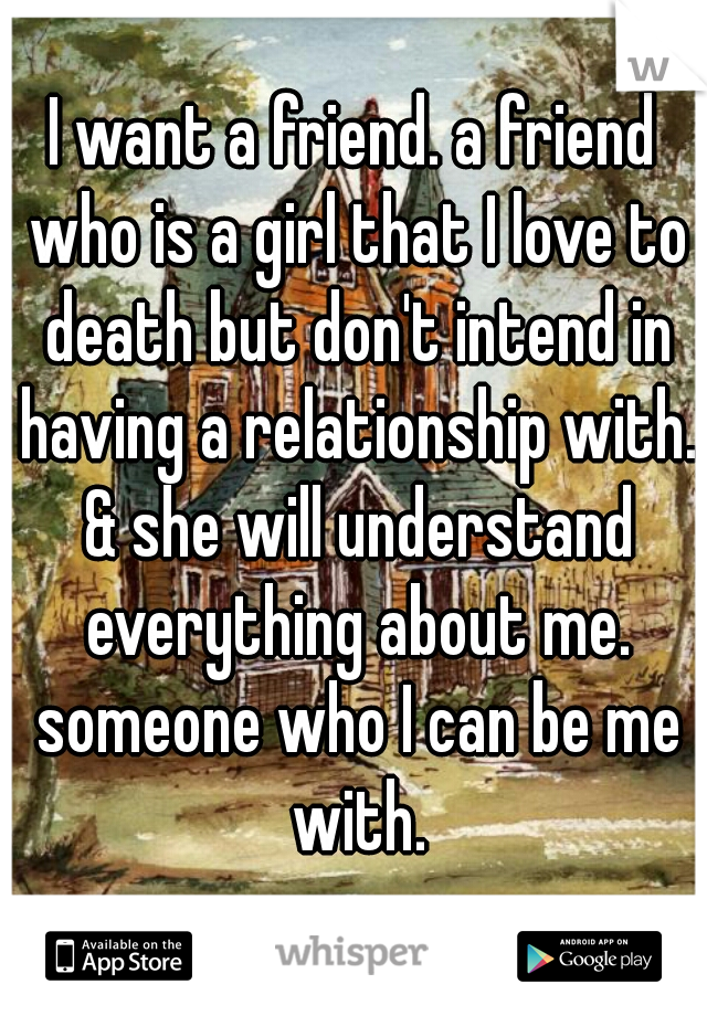 I want a friend. a friend who is a girl that I love to death but don't intend in having a relationship with. & she will understand everything about me. someone who I can be me with.