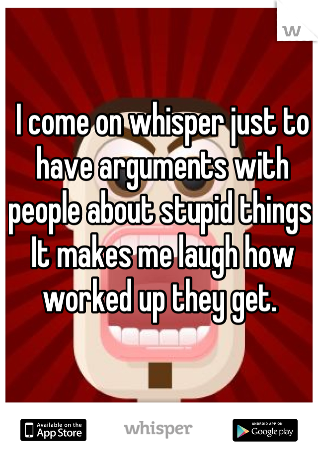 I come on whisper just to have arguments with people about stupid things. It makes me laugh how worked up they get.