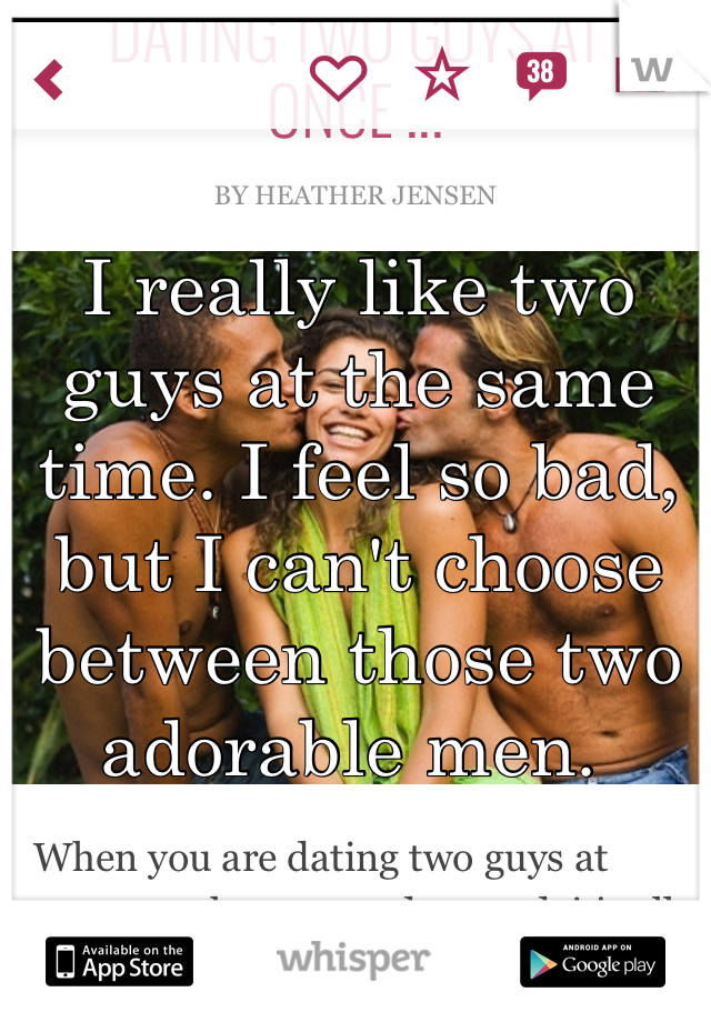 I really like two guys at the same time. I feel so bad, but I can't choose between those two adorable men.
