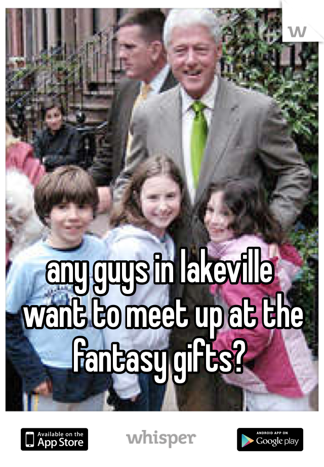 any guys in lakeville  want to meet up at the fantasy gifts?